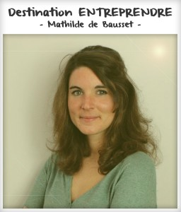 Destination entreprendre #6 : Mathilde de Bausset